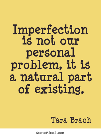 Tara Brach Quotes Stunning Tara Brach Picture Quotes  Imperfection Is Not Our Personal