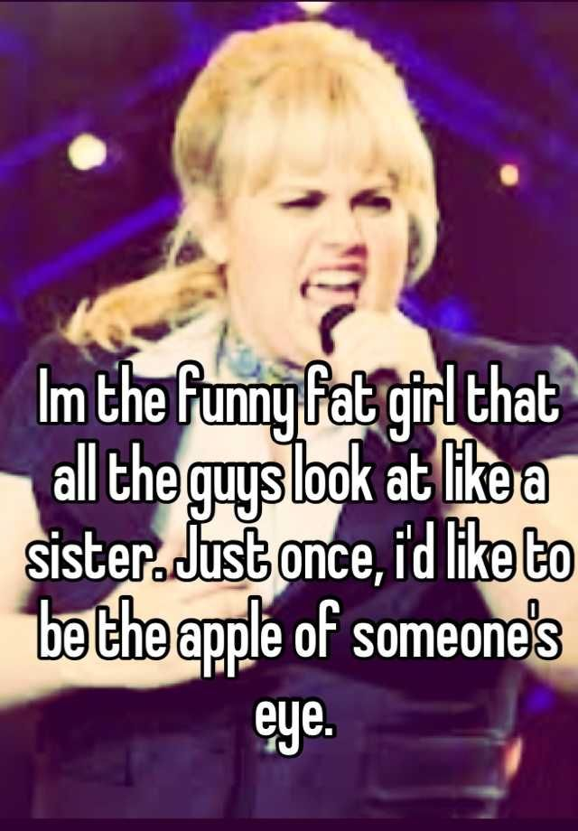 Im The Funny Fat Girl That All The Guys Look At Like A Sister Just Once, Id Like To Be The -4528