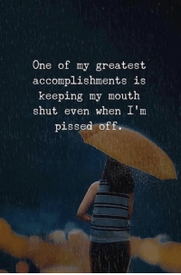 One of My Greatest Accomplishments Is Keeping My Mouth Shut Even When I'm Pissed Off | One Meme on ME.ME