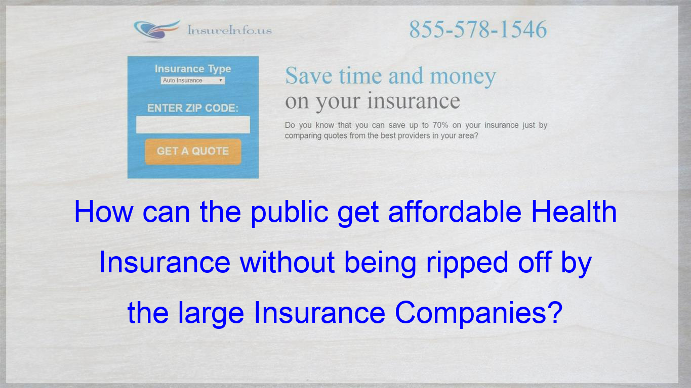 How Can The Public Get Affordable Health Insurance Without Being Ripped Off By The Large Insur Compare Quotes Life Insurance Policy Affordable Health Insurance