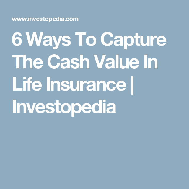 6 Ways To Capture The Cash Value In Life Insurance Finance Investing