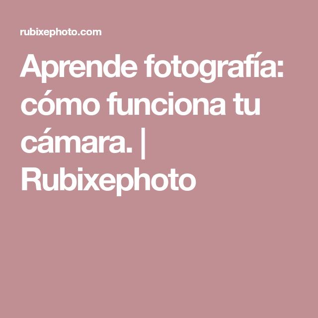 Aprende fotografía: cómo funciona tu cámara. | Rubixephoto