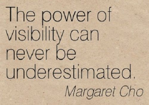 The power of visibility can never be underestimated. ~ Margaret Cho