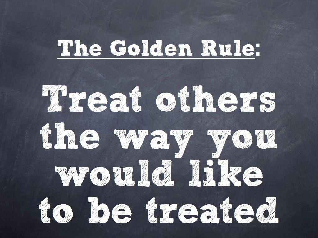 Treat Others The Way You Would Like To Be Treated.