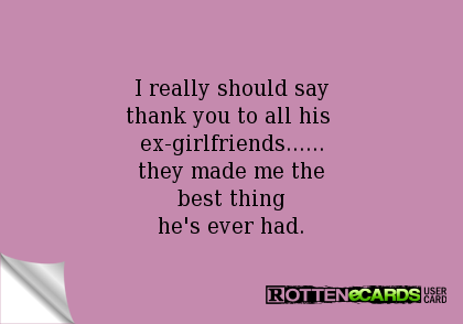 Rottenecards I Really Should Say Thank You To All His Ex Girlfriends They Made Me The Best Thing He S Ever Had Ex Girlfriends Sayings Me Quotes