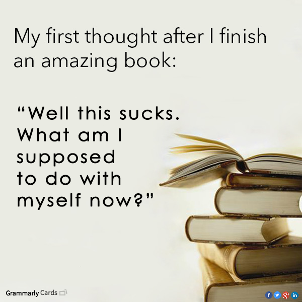 Exceptional My First Thoughts After I Finish An Amazing Book U0027Well This Sucks, What Am  I Supposed To Do With Myself Now?