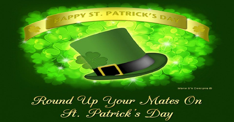 Round Up Your Mates  - Happy St Patties! I'll drink a green beer to that!  Wishing you all the luck of the Irish!