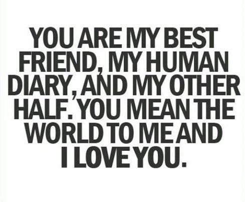 You are my best friend, my human diary, and my other half. You mean the world to me and i LOVE you.