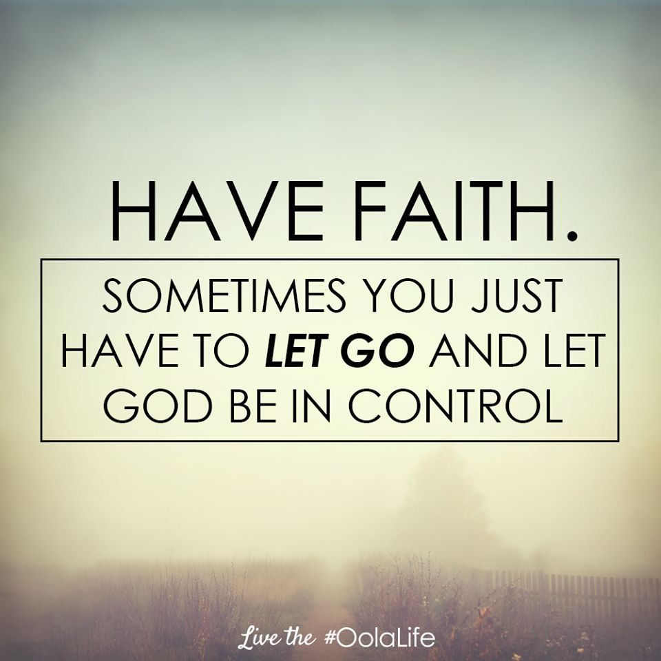 Have Faith Sometimes You Just Have To Let Go And Let God Be In
