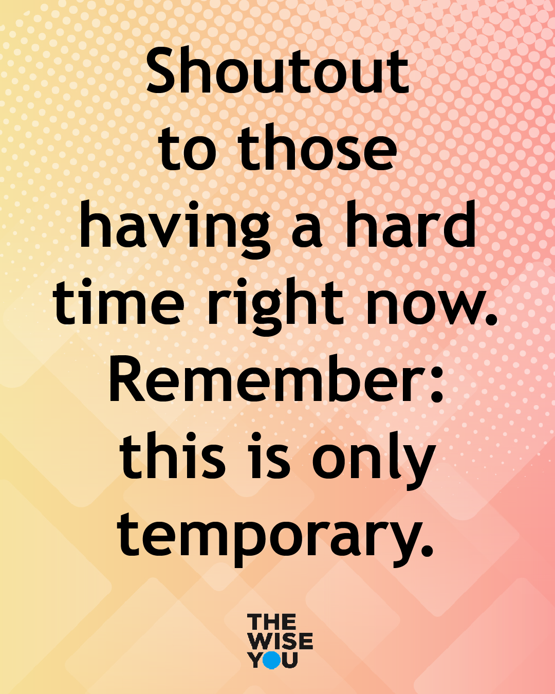 Shout Out To Those Having A Hard Time Right Now Remember This Is Only Temporary