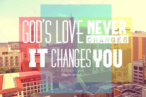 God's love never changes. It changes you.