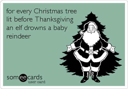 For Every Christmas Tree Lit Before Thanksgiving An Elf Drowns A Baby Reindeer Ecards Funny E Cards Christmas Humor