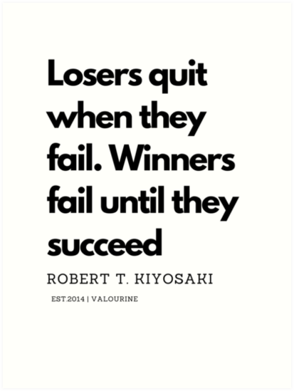 'Losers quit when they fail. Winners fail until they succeed. Robert T. Kiyosaki Quote' Art Print by QuotesGalore