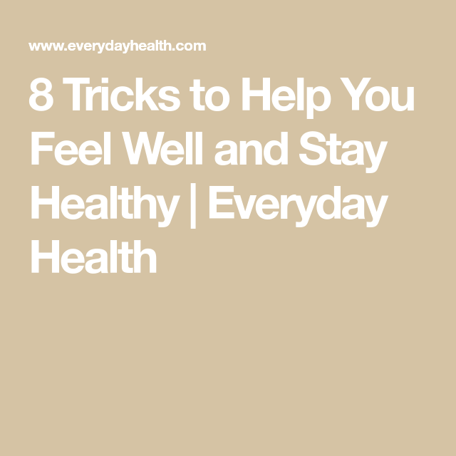 8 Tricks To Help You Feel Well And Stay Healthy