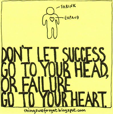 Don't let success go to your head, or failure go to your heart.