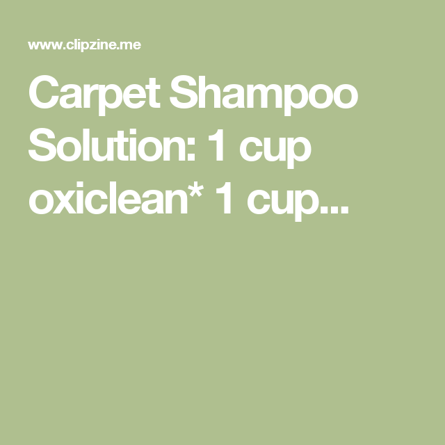 Carpet Shampoo Solution: 1 cup oxiclean* 1 cup...
