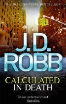 Calculated in Death: In Death 36 By J. D. Robb - On a bitterly cold night on the steps outside an empty office in New York's financial district, a woman lies dead. It seems like a mugging gone wrong, but Eve Dallas soon discovers that the body was dumped there deliberately.  Now she has to find out why.  Eve has a host of suspects for Marta Dickenson's murder.