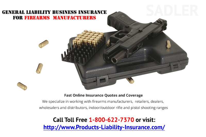 We specialize in working with firearms manufacturers,  retailers, dealers, wholesalers and distributors, indoor/outdoor rifle and pistol shooting ranges, etc.  General Liability Business Insurance for Firearms  Manufacturers:  Call Toll Free 1-800-622-7370 or visit: http://www.products-liability-insurance.com/firearm-and-gun-products/