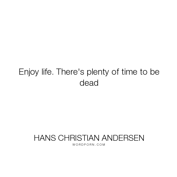 """Hans Christian Andersen - """"Enjoy life. There's plenty of time to be dead"""". life, death, time, carpe-diem, misattributed, enjoy-life"""
