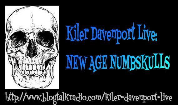 http://www.blogtalkradio.com/kiler-davenport-live/2012/12/16/kiler-davenport-live-new-age-numbskulls -- click on the link to hear the show