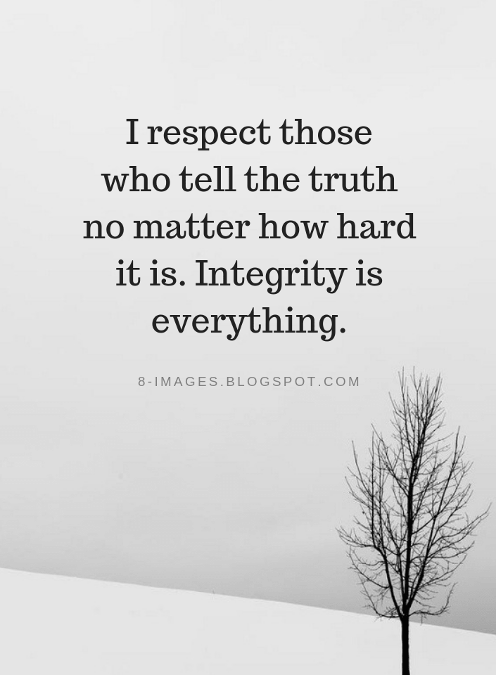 I respect those who tell the truth no matter how hard it is. Integrity is everything   Quotes - Quotes