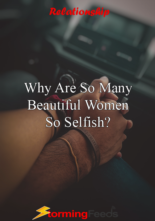 Why Are So Many Beautiful Women So Selfish? - Storming