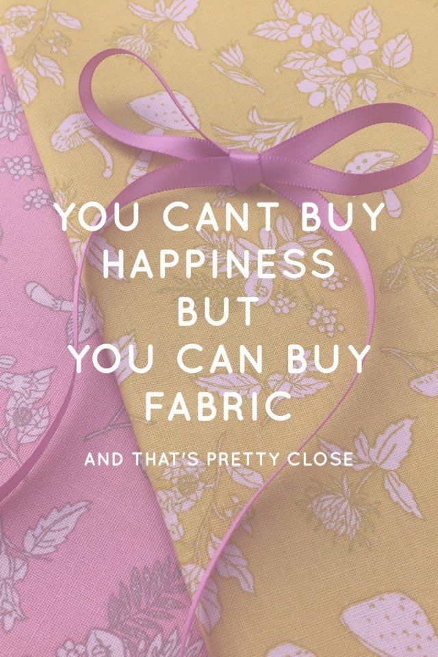 You can't buy happiness, but you can buy fabric and that's