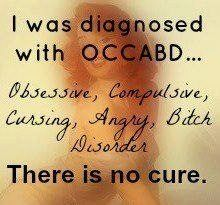 I was diagnosed with OCCABD.... Obsessive, Compulsive, Cursing, Angry, Bitch disorder. There is no cure.