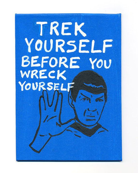 """TREK YOURSELF BEFORE YOU WRECK YOURSELF.""  ~ Mr. Spock"