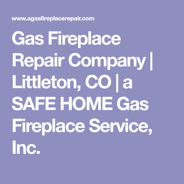 Gas Fireplace Repair Company Littleton Co A Safe Home Gas