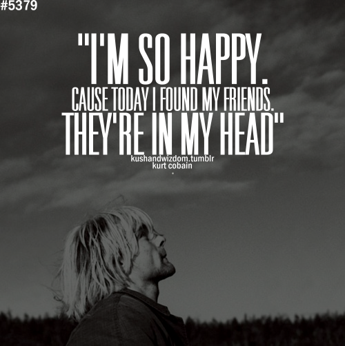 I'm so happy 'cause today I found my friends they're in my head.
