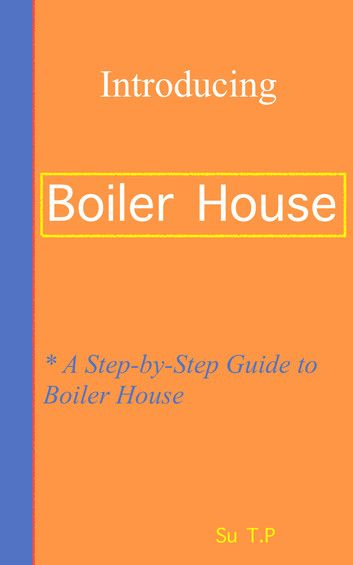 Want to learn even more about Boiler House? * A Step-by-Step Guide ...