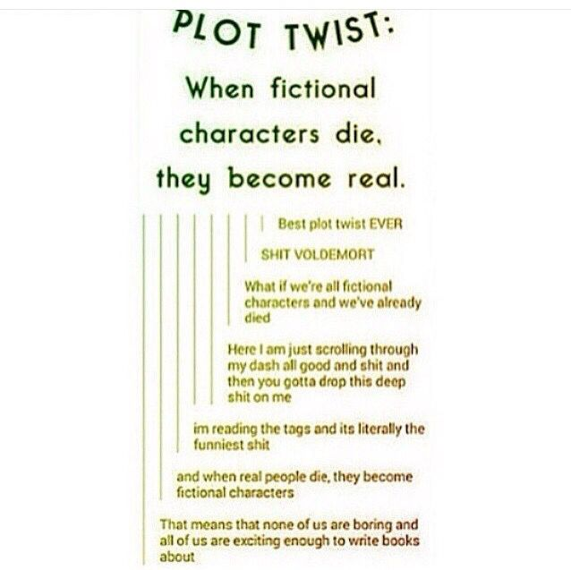 """That means that none of us are boring and all of us are exciting enough to write books about"" Plot twist: When fictional characters die, they become real. Writing prompt."