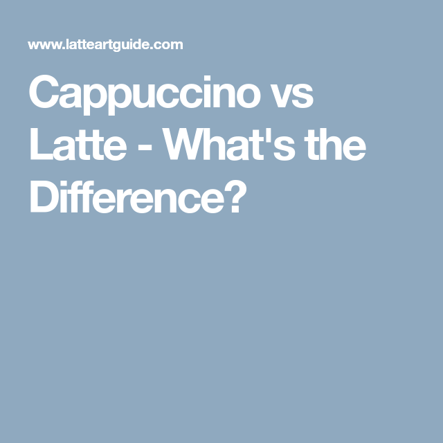 Cappuccino Vs Latte - What's The Difference?