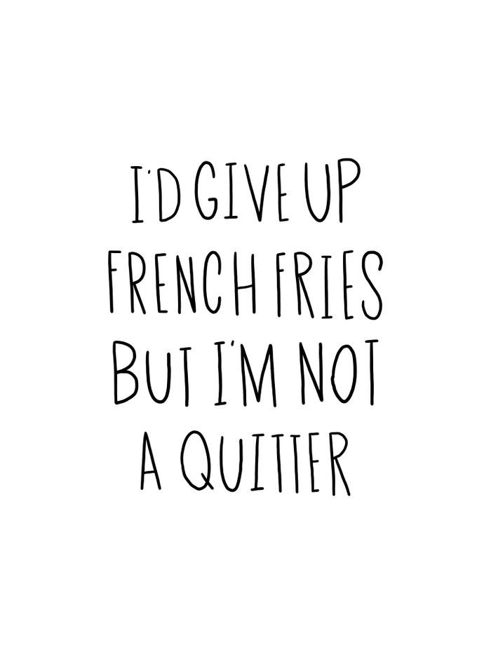 I'd give up french fries, but I'm not a quitter.