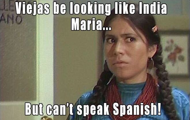 Viejas Be Looking Like The India Maria But Cant Speak Spanish India Maria How To Speak Spanish Feelings Humor