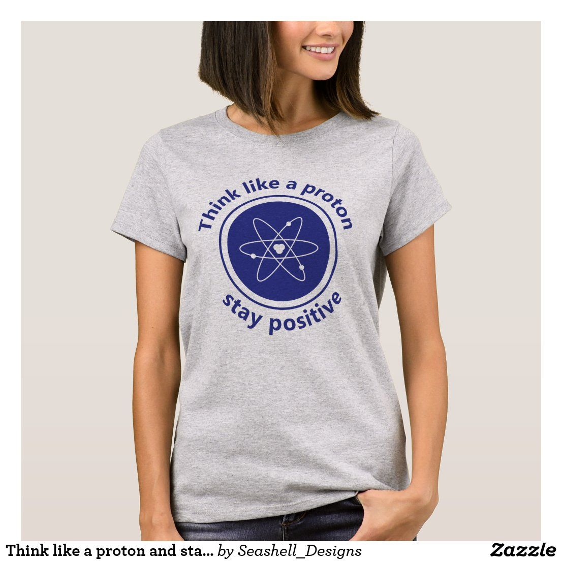 Think Like A Proton And Stay Positive T Shirt