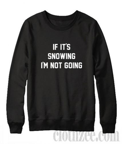 If It's Snowing I'm Not Going Sweatshirt