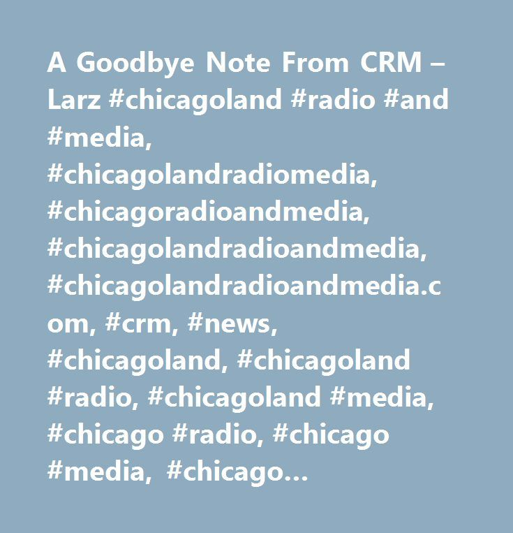 A Goodbye Note From CRM u2013 Larz #chicagoland #radio #and #media - goodbye note