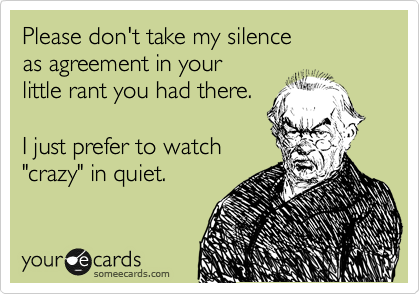 Free And Funny News Ecard Please Don T Take My Silence As Agreement In Your Little Rant You Had There I Just Prefer To W Funny Quotes Ecards Funny My Silence