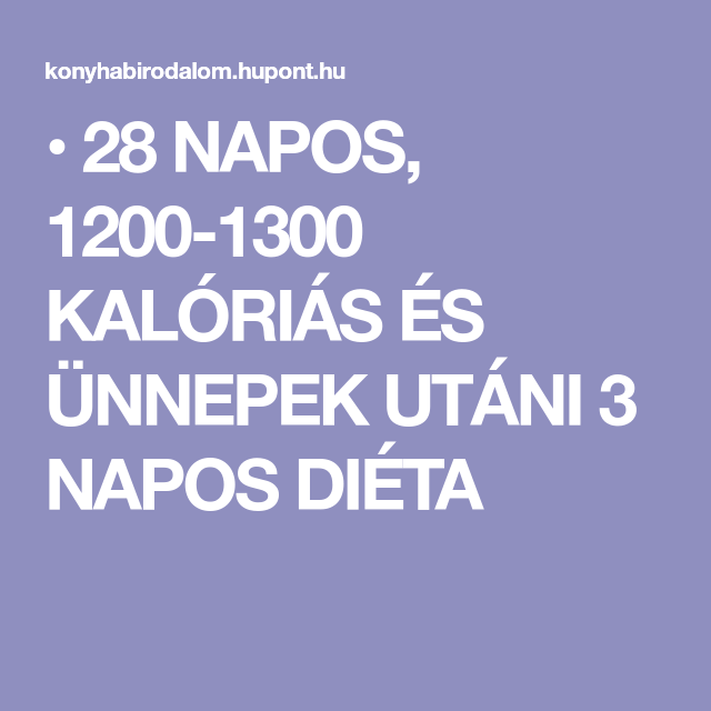 28 NAPOS, 1200-1300 KALÓRIÁS ÉS ÜNNEPEK UTÁNI 3 NAPOS..