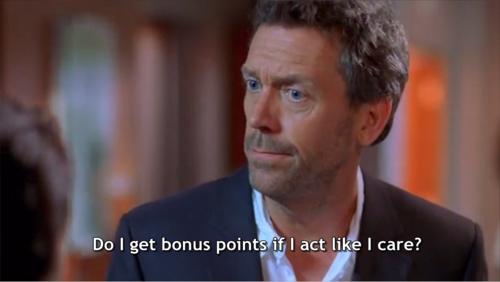 Do I get bonus points if I act like I care? House (House