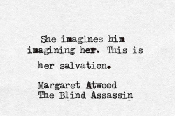 She imagines him imagining her. This is her salvation. #margaretatwood