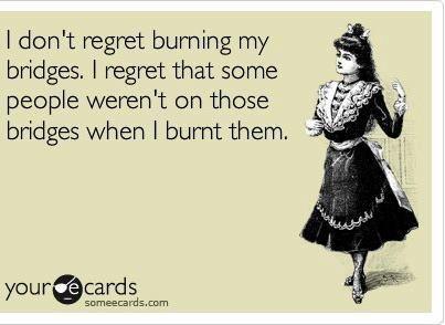 I don't regret burning my bridges... I love this!