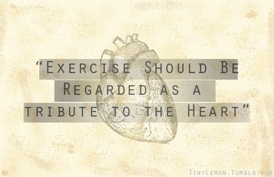 """""""Exercise should be regarded as a tribute to the heart"""""""
