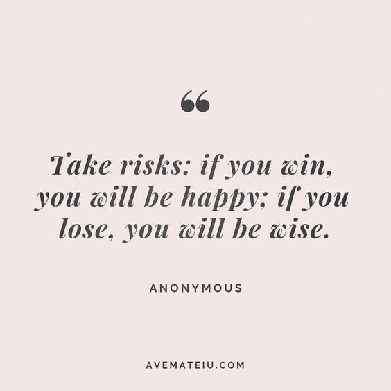 Take risks: if you win, you will be happy; if you lose, you will be wise. Anonymous Quote 183 - Ave Mateiu