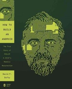 How to build an android : the true story of Philip K. Dick's robotic resurrection