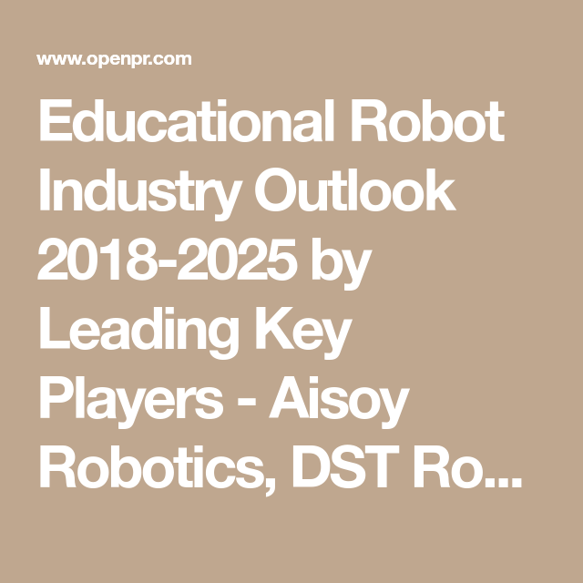 Educational Robot Industry Outlook 2018 2025 By Leading Key Players Aisoy Robotics Dst Robot Co Softbank Blu Educational Robots Wonder Workshop Education