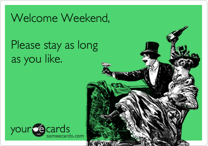 Welcome Weekend, Please Stay As Long As You Like.