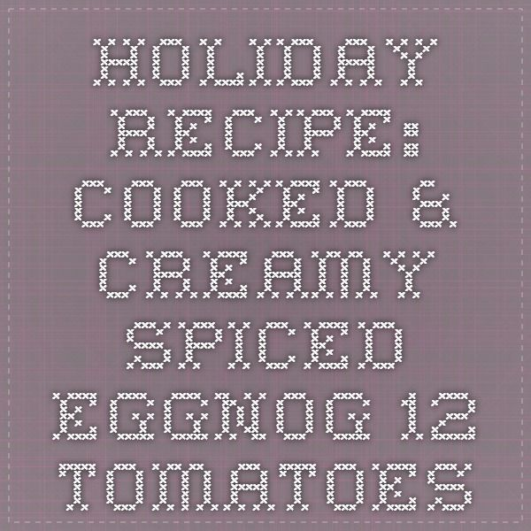 Holiday Recipe: Cooked & Creamy Spiced Eggnog - 12 Tomatoes